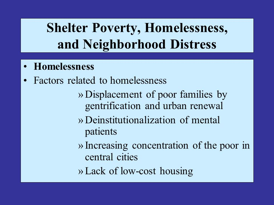 Shelter Poverty, Homelessness, and Neighborhood Distress Homelessness Factors related to homelessness »Displacement of poor families by gentrification and urban renewal »Deinstitutionalization of mental patients »Increasing concentration of the poor in central cities »Lack of low-cost housing