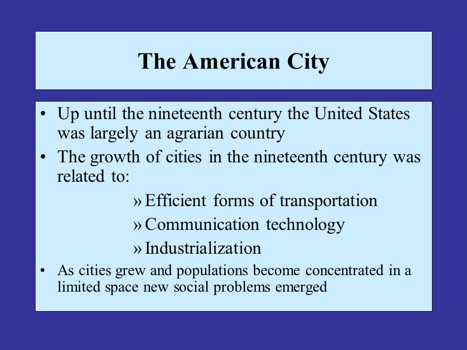 The American City Up until the nineteenth century the United States was largely an agrarian country The growth of cities in the nineteenth century was related to: »Efficient forms of transportation »Communication technology »Industrialization As cities grew and populations become concentrated in a limited space new social problems emerged