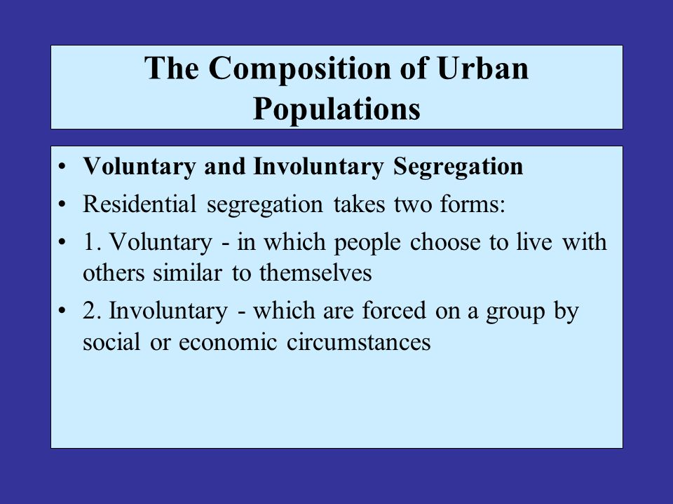 The Composition of Urban Populations Voluntary and Involuntary Segregation Residential segregation takes two forms: 1.