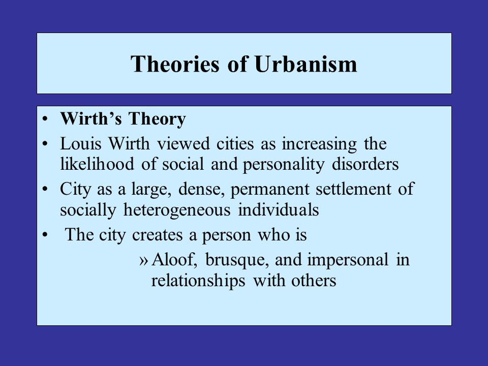 Theories of Urbanism Wirth's Theory Louis Wirth viewed cities as increasing the likelihood of social and personality disorders City as a large, dense, permanent settlement of socially heterogeneous individuals The city creates a person who is »Aloof, brusque, and impersonal in relationships with others