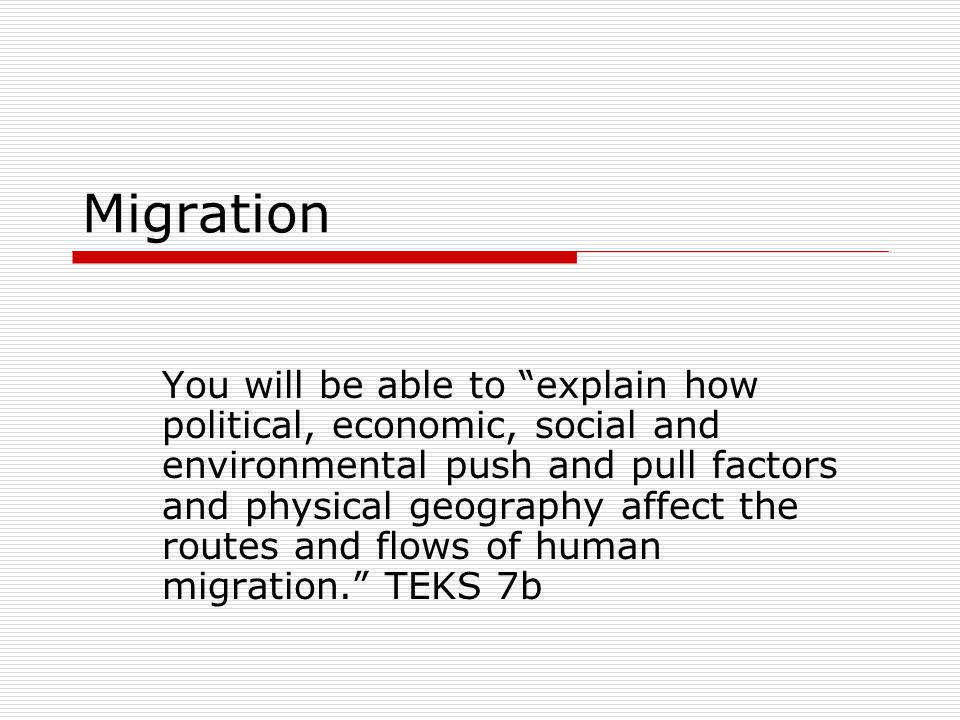 Migration You will be able to explain how political, economic, social and environmental push and pull factors and physical geography affect the routes and flows of human migration. TEKS 7b