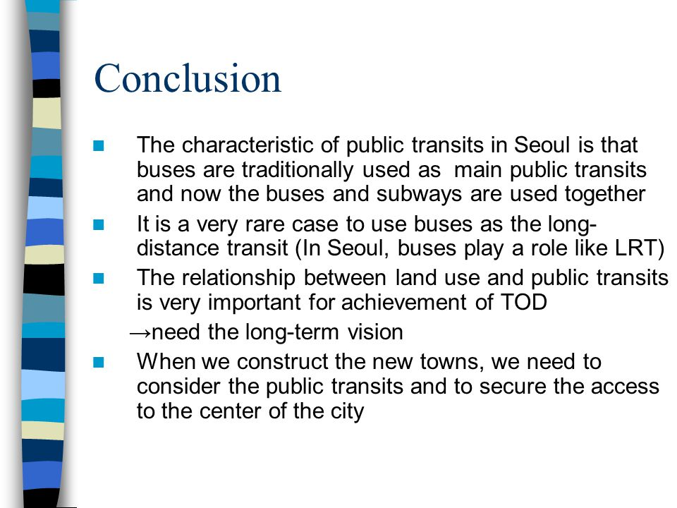 Recent TOD in Seoul(3) Suburb areas still have serious problems ex) five new town development in Green belt City center Bus line railway New town 1.Where the new towns were constructed after the public transits developed →The rate of public transit use is high (successful case) 2.Where the new towns were constructed before the public transits developed →The rate of public transit use is low (failure case) Because people have already bought their own car to commute In addition, to commute by cars is faster than by public transits The cooperation between constructions of new towns and public transits is very important