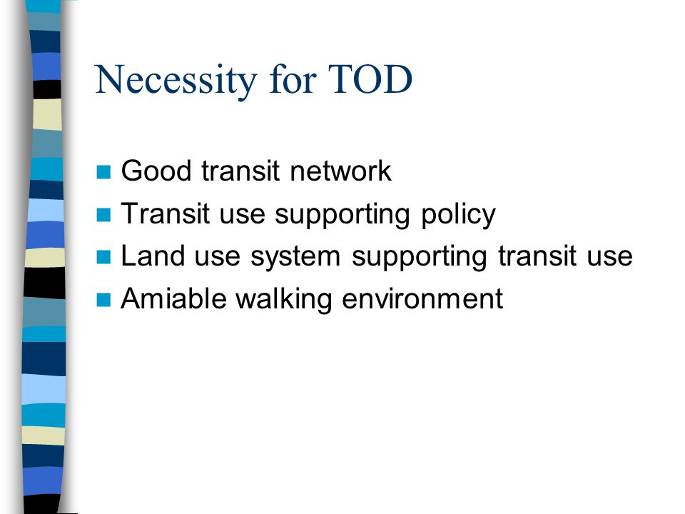 The purposes of TOD To reduce the use of single-occupant vehicles by increasing the number of times people walk, bicycle, carpool, vanpool, or take a bus, streetcar or rail.
