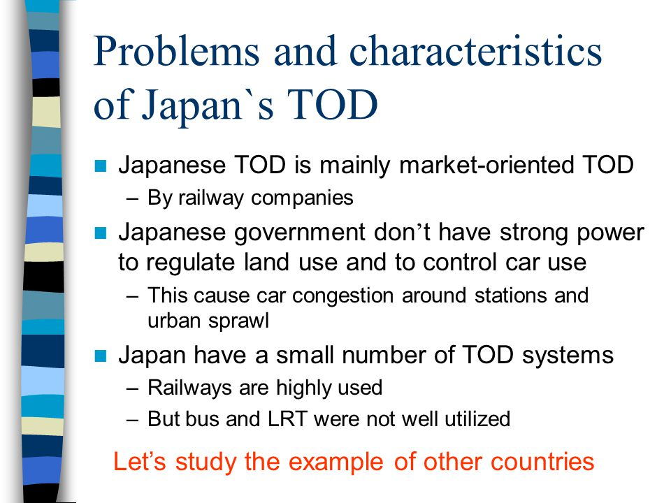 TOD in Japan Comparison of passenger traffic share In Japan, Railway have a larger market share than other countries. Germany Italy France US UK Japan