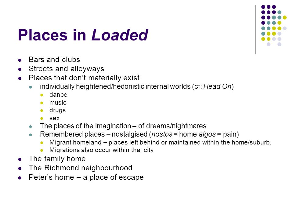 Places in Loaded Bars and clubs Streets and alleyways Places that don't materially exist individually heightened/hedonistic internal worlds (cf: Head