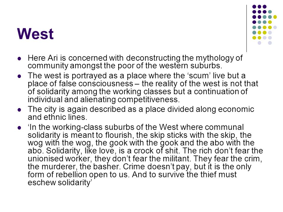 West Here Ari is concerned with deconstructing the mythology of community amongst the poor of the western suburbs. The west is portrayed as a place wh