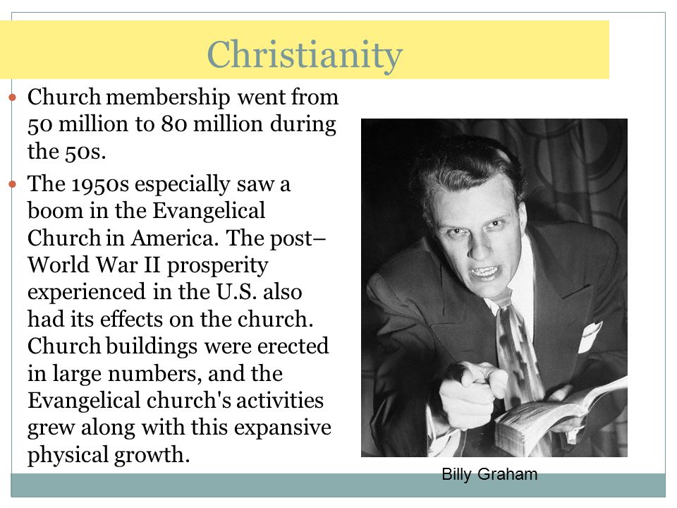 Christianity Church membership went from 50 million to 80 million during the 50s. The 1950s especially saw a boom in the Evangelical Church in America