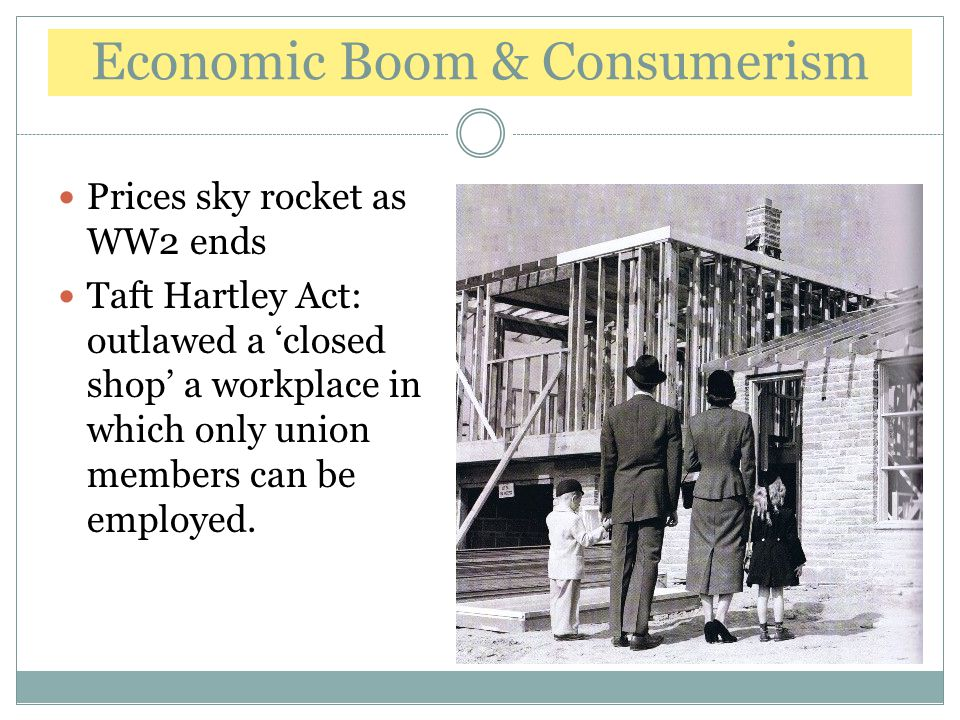 Economic Boom & Consumerism Prices sky rocket as WW2 ends Taft Hartley Act: outlawed a 'closed shop' a workplace in which only union members can be em