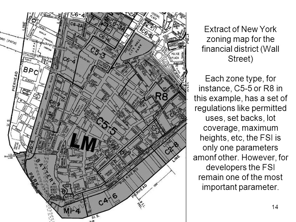 14 Extract of New York zoning map for the financial district (Wall Street) Each zone type, for instance, C5-5 or R8 in this example, has a set of regulations like permitted uses, set backs, lot coverage, maximum heights, etc, the FSI is only one parameters amonf other.
