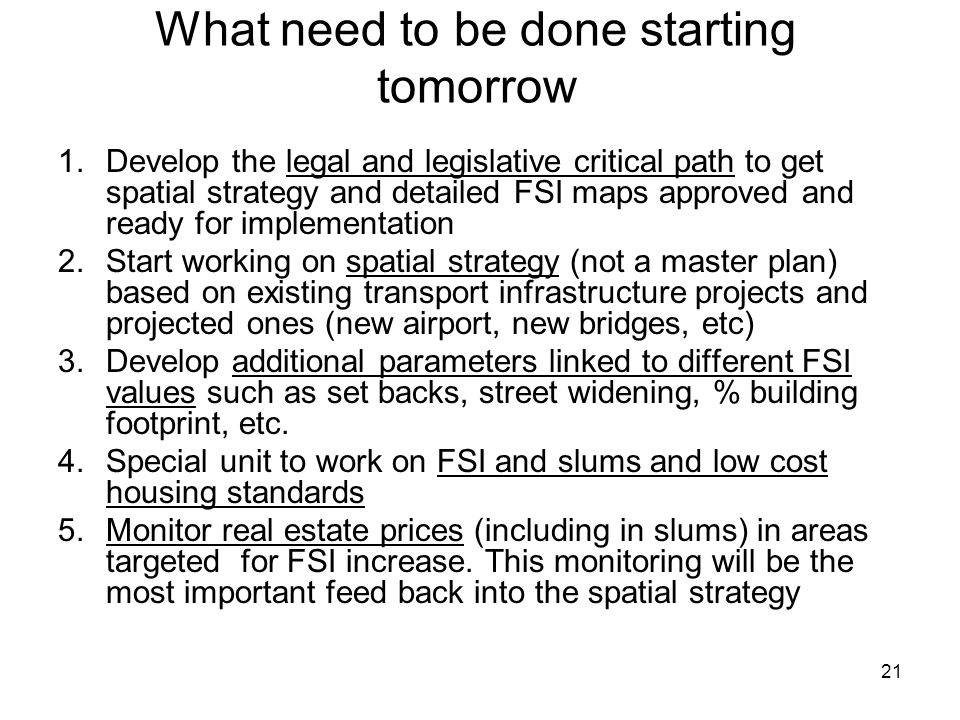 21 What need to be done starting tomorrow 1.Develop the legal and legislative critical path to get spatial strategy and detailed FSI maps approved and ready for implementation 2.Start working on spatial strategy (not a master plan) based on existing transport infrastructure projects and projected ones (new airport, new bridges, etc) 3.Develop additional parameters linked to different FSI values such as set backs, street widening, % building footprint, etc.