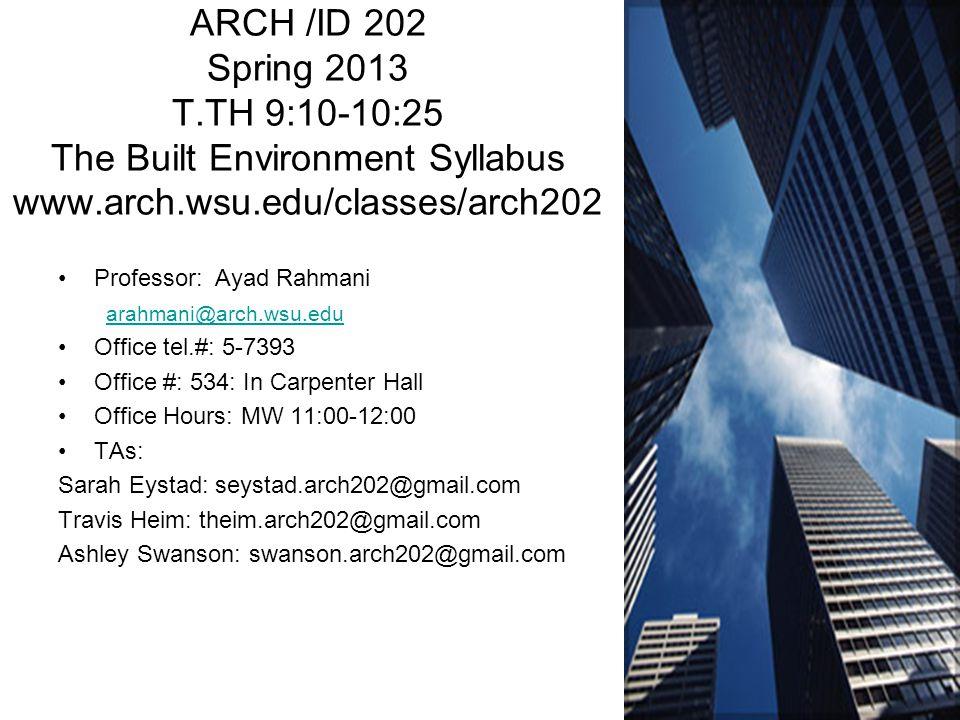 ARCH /ID 202 Spring 2013 T.TH 9:10-10:25 The Built Environment Syllabus www.arch.wsu.edu/classes/arch202 Professor: Ayad Rahmani arahmani@arch.wsu.edu Office tel.#: 5-7393 Office #: 534: In Carpenter Hall Office Hours: MW 11:00-12:00 TAs: Sarah Eystad: seystad.arch202@gmail.com Travis Heim: theim.arch202@gmail.com Ashley Swanson: swanson.arch202@gmail.com