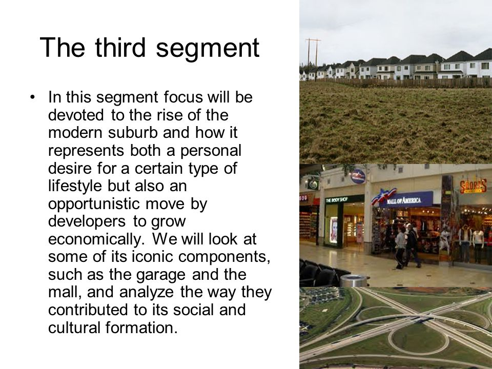 The third segment In this segment focus will be devoted to the rise of the modern suburb and how it represents both a personal desire for a certain type of lifestyle but also an opportunistic move by developers to grow economically.