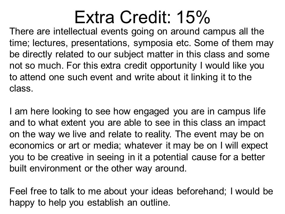 Extra Credit: 15% There are intellectual events going on around campus all the time; lectures, presentations, symposia etc.