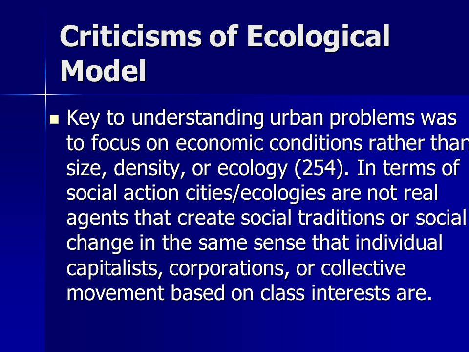 Criticisms of Ecological Model Key to understanding urban problems was to focus on economic conditions rather than size, density, or ecology (254).