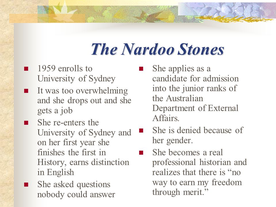 The Nardoo Stones The Nardoo Stones 1959 enrolls to University of Sydney It was too overwhelming and she drops out and she gets a job She re-enters the University of Sydney and on her first year she finishes the first in History, earns distinction in English She asked questions nobody could answer She applies as a candidate for admission into the junior ranks of the Australian Department of External Affairs.