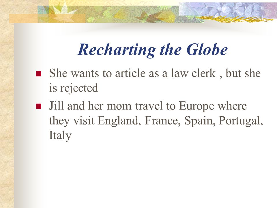 Recharting the Globe She wants to article as a law clerk, but she is rejected Jill and her mom travel to Europe where they visit England, France, Spain, Portugal, Italy