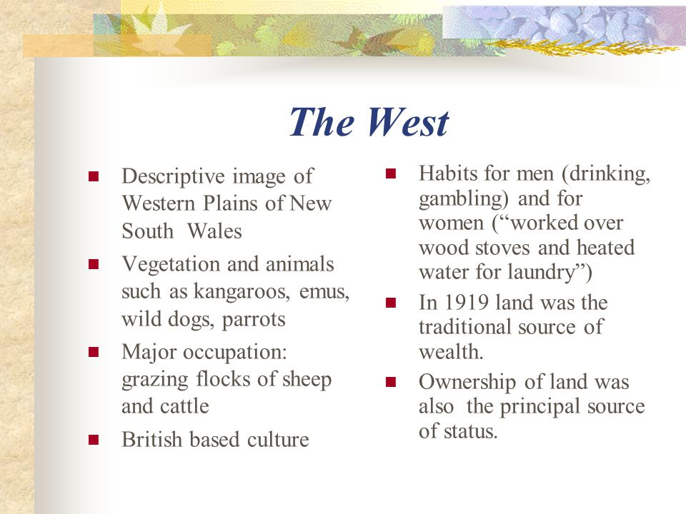 The West Descriptive image of Western Plains of New South Wales Vegetation and animals such as kangaroos, emus, wild dogs, parrots Major occupation: grazing flocks of sheep and cattle British based culture Habits for men (drinking, gambling) and for women ( worked over wood stoves and heated water for laundry ) In 1919 land was the traditional source of wealth.