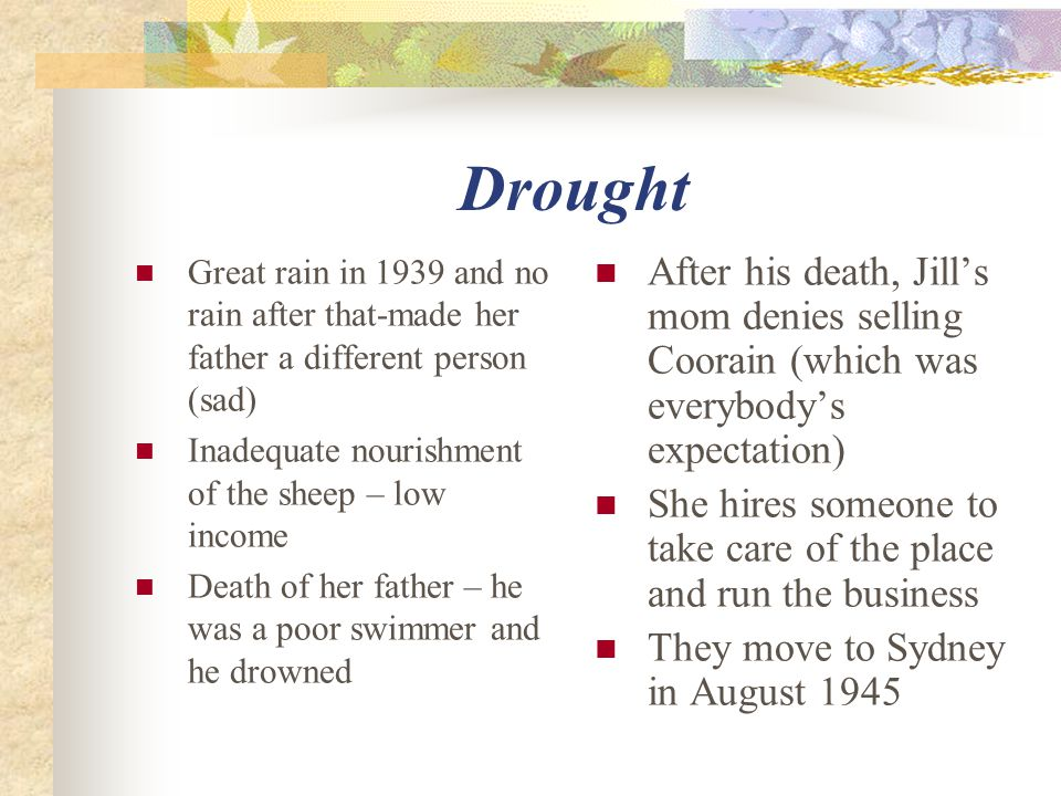 Drought Great rain in 1939 and no rain after that-made her father a different person (sad) Inadequate nourishment of the sheep – low income Death of her father – he was a poor swimmer and he drowned After his death, Jill's mom denies selling Coorain (which was everybody's expectation) She hires someone to take care of the place and run the business They move to Sydney in August 1945