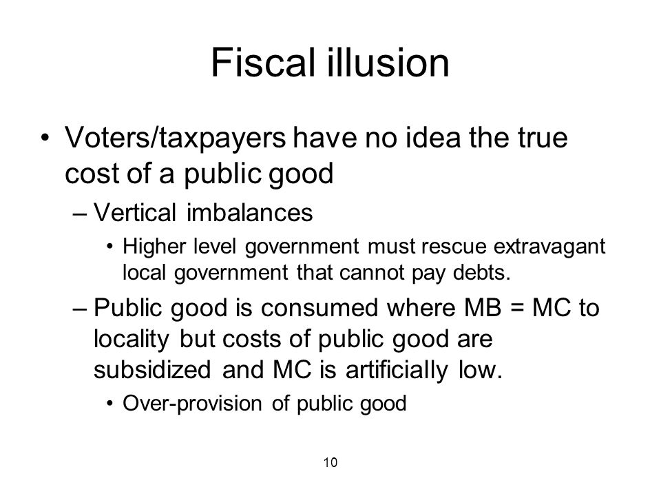 10 Fiscal illusion Voters/taxpayers have no idea the true cost of a public good –Vertical imbalances Higher level government must rescue extravagant local government that cannot pay debts.
