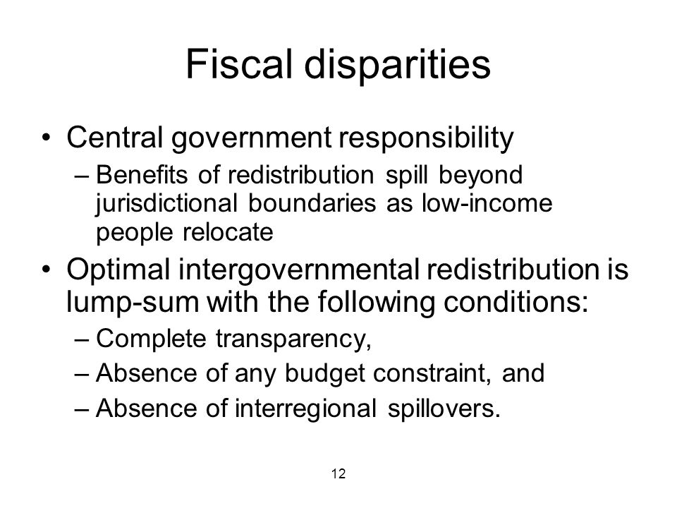 12 Fiscal disparities Central government responsibility –Benefits of redistribution spill beyond jurisdictional boundaries as low-income people relocate Optimal intergovernmental redistribution is lump-sum with the following conditions: –Complete transparency, –Absence of any budget constraint, and –Absence of interregional spillovers.