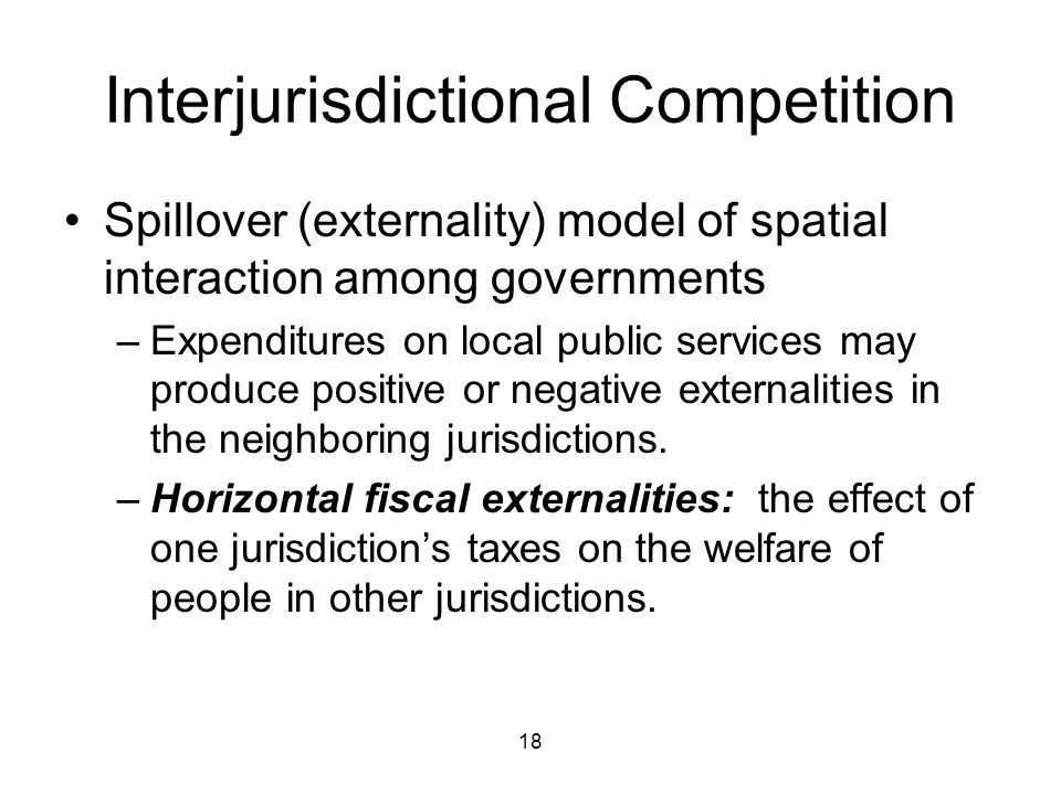 18 Interjurisdictional Competition Spillover (externality) model of spatial interaction among governments –Expenditures on local public services may produce positive or negative externalities in the neighboring jurisdictions.