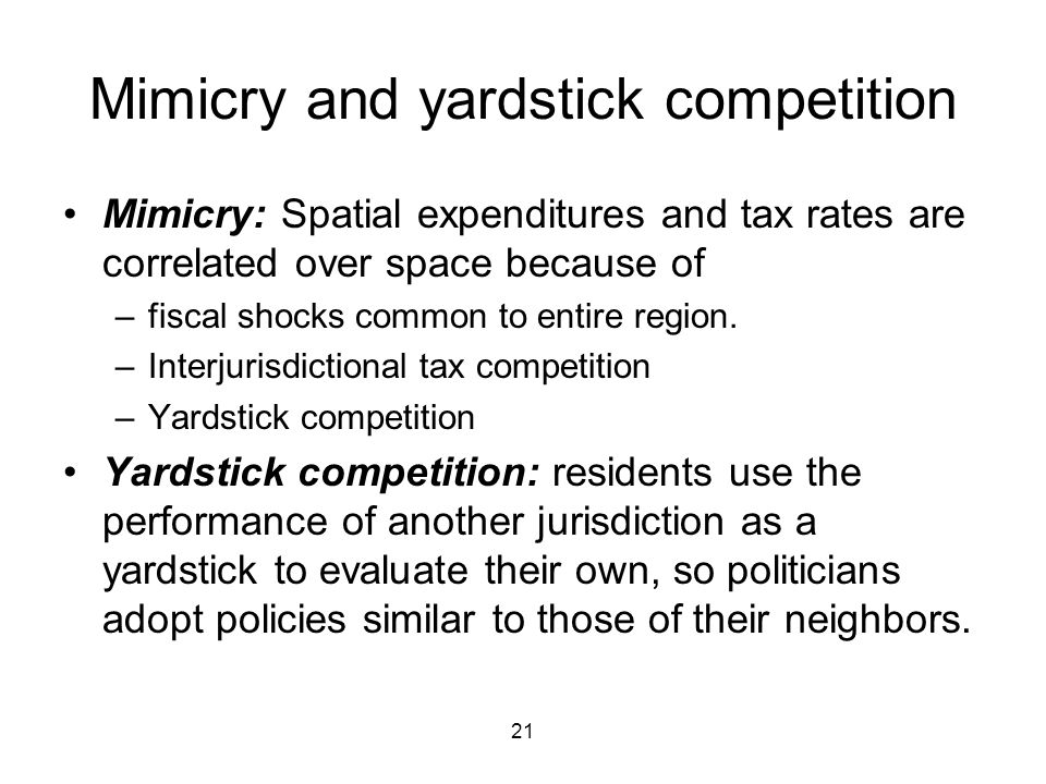 21 Mimicry and yardstick competition Mimicry: Spatial expenditures and tax rates are correlated over space because of –fiscal shocks common to entire region.