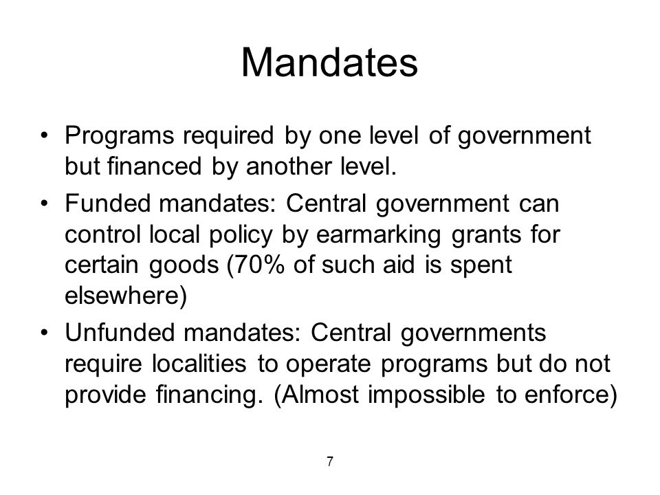 7 Mandates Programs required by one level of government but financed by another level.