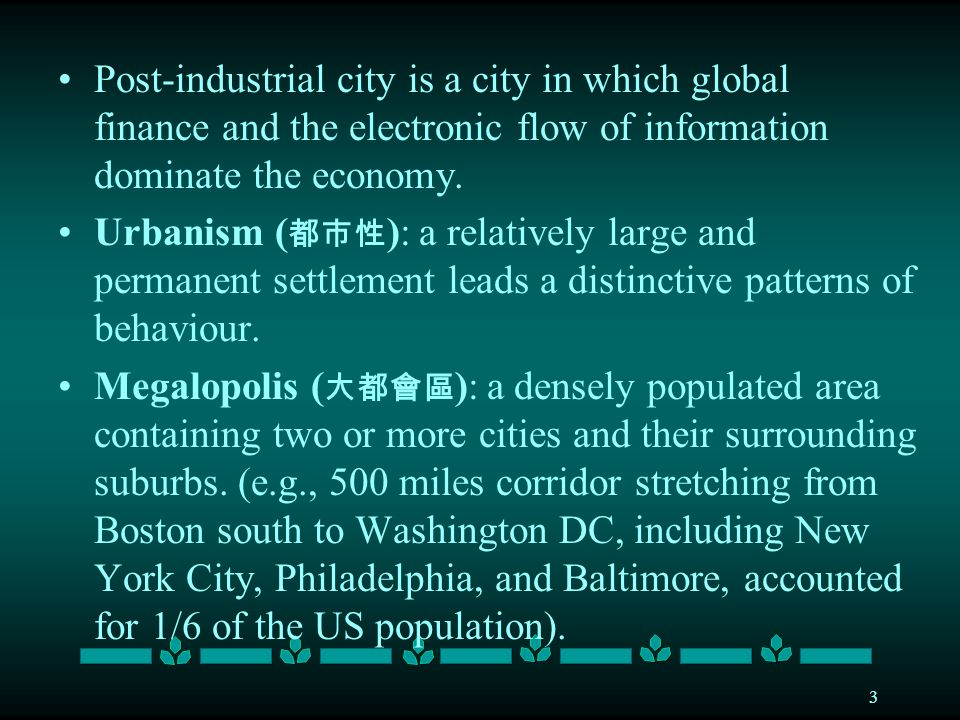 3 Post-industrial city is a city in which global finance and the electronic flow of information dominate the economy.