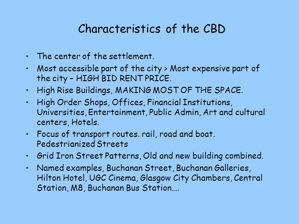 Characteristics of the CBD The center of the settlement. Most accessible part of the city > Most expensive part of the city – HIGH BID RENT PRICE. Hig