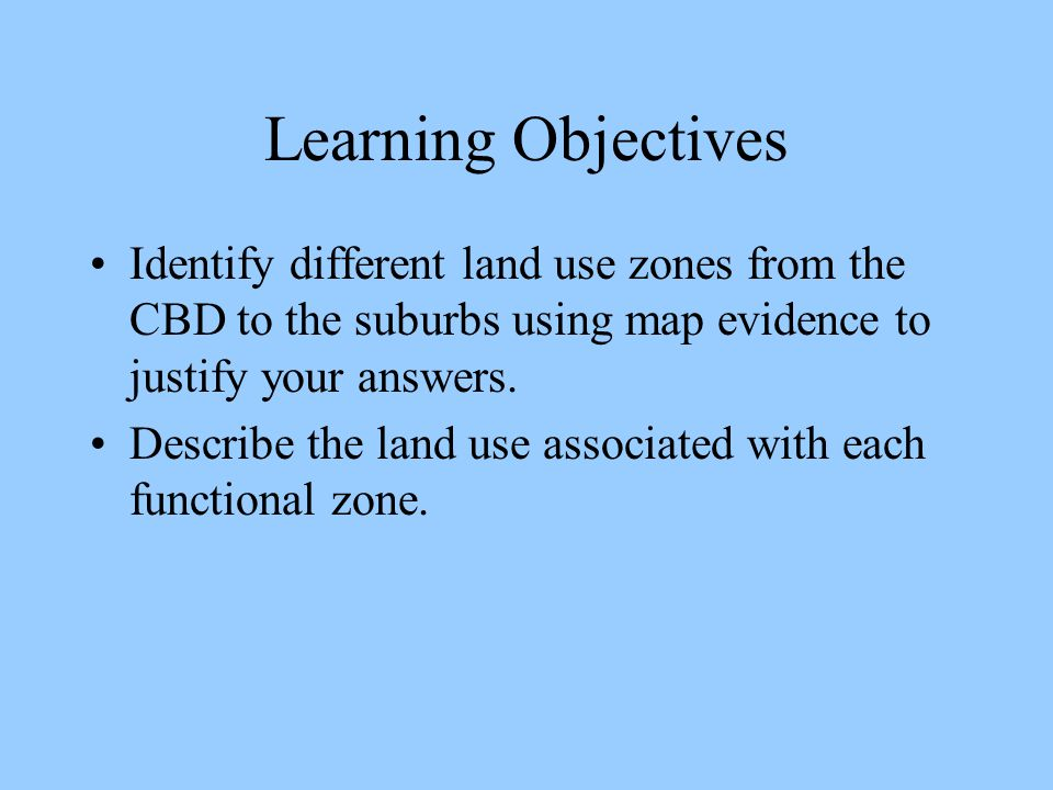 Learning Objectives Identify different land use zones from the CBD to the suburbs using map evidence to justify your answers. Describe the land use as