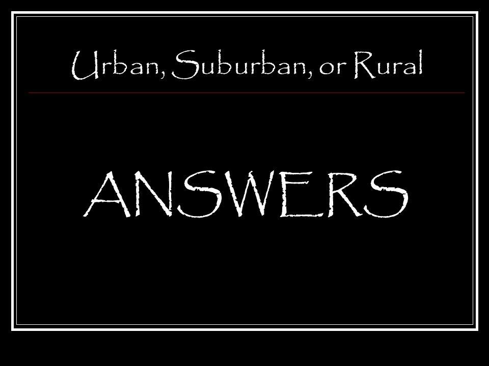 Urban, Suburban, or Rural ANSWERS