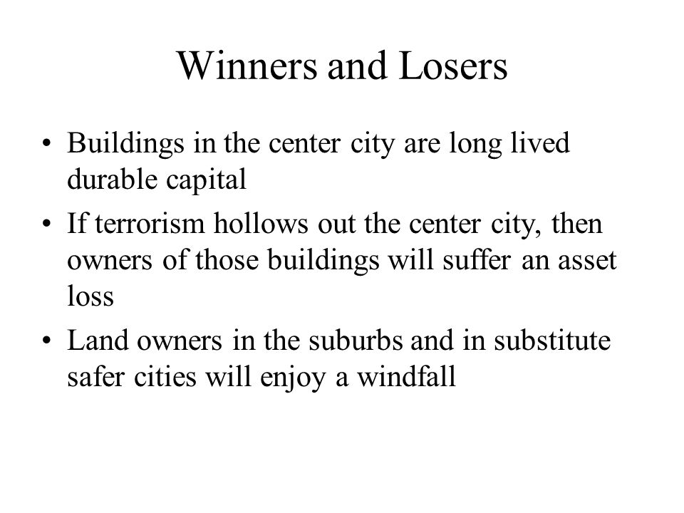 Winners and Losers Buildings in the center city are long lived durable capital If terrorism hollows out the center city, then owners of those buildings will suffer an asset loss Land owners in the suburbs and in substitute safer cities will enjoy a windfall