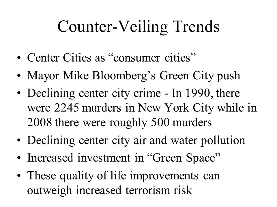 Counter-Veiling Trends Center Cities as consumer cities Mayor Mike Bloomberg's Green City push Declining center city crime - In 1990, there were 2245 murders in New York City while in 2008 there were roughly 500 murders Declining center city air and water pollution Increased investment in Green Space These quality of life improvements can outweigh increased terrorism risk