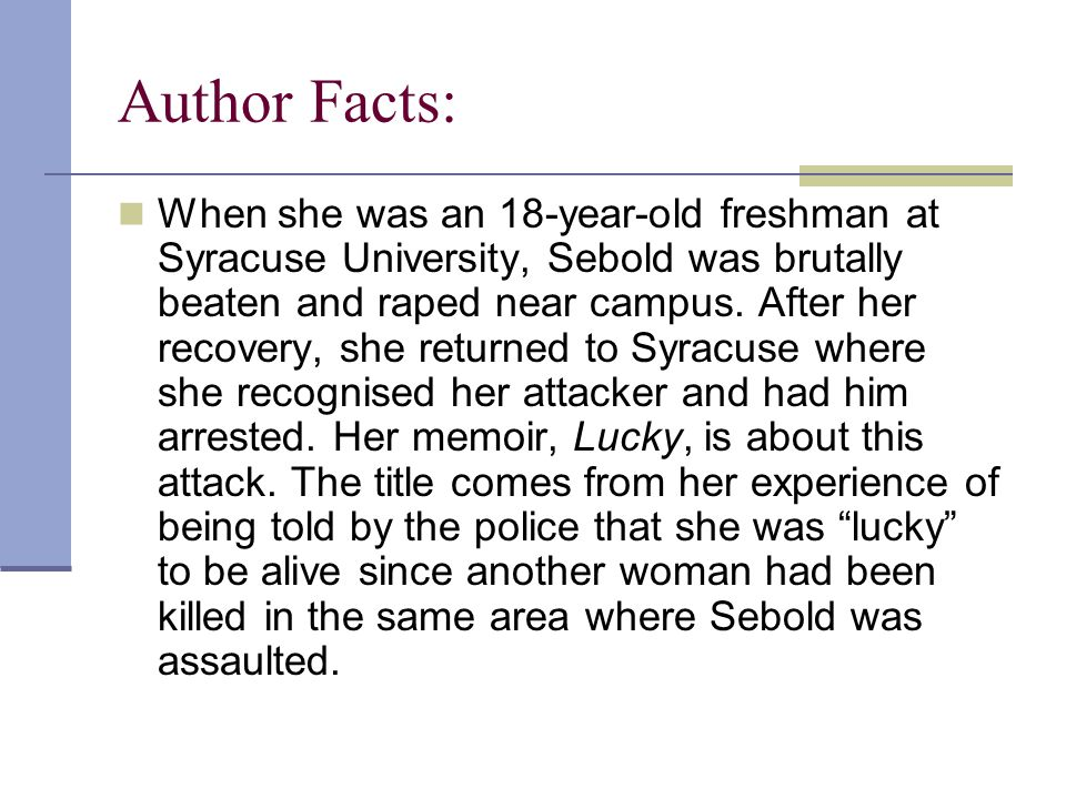 Author Facts: When she was an 18-year-old freshman at Syracuse University, Sebold was brutally beaten and raped near campus.