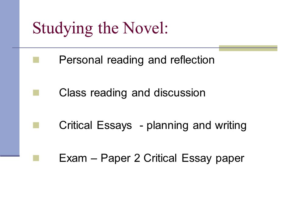 Studying the Novel: Personal reading and reflection Class reading and discussion Critical Essays - planning and writing Exam – Paper 2 Critical Essay paper