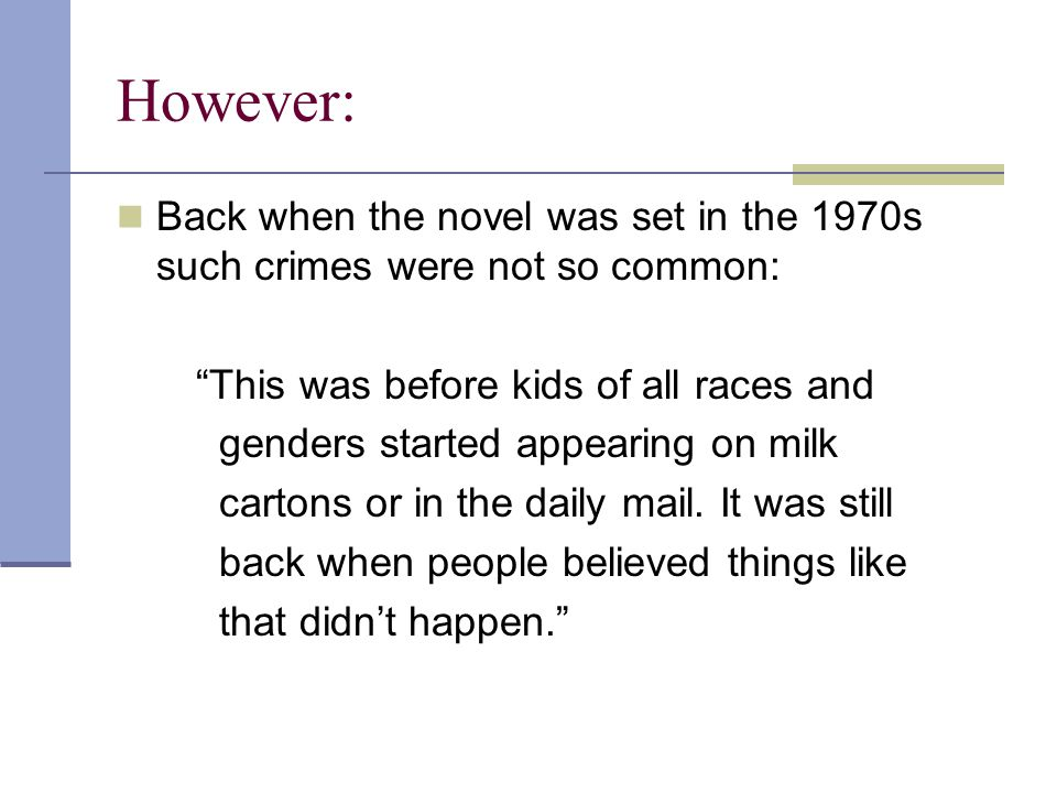 However: Back when the novel was set in the 1970s such crimes were not so common: This was before kids of all races and genders started appearing on milk cartons or in the daily mail.