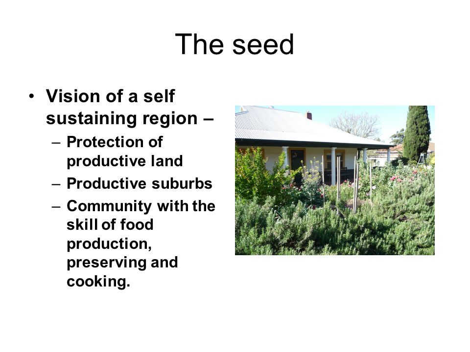 The seed Vision of a self sustaining region – –Protection of productive land –Productive suburbs –Community with the skill of food production, preserv