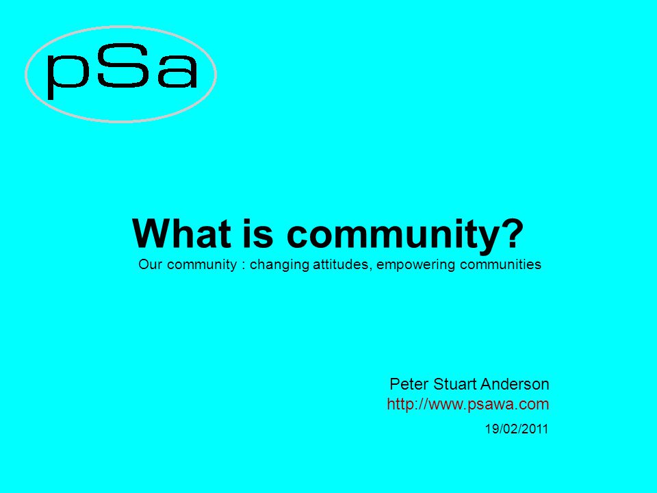 What is community? Our community : changing attitudes, empowering communities Peter Stuart Anderson http://www.psawa.com 19/02/2011