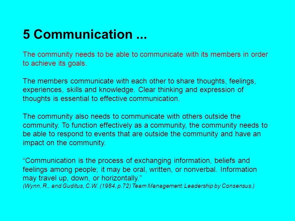 5 Communication... The community needs to be able to communicate with its members in order to achieve its goals. The members communicate with each oth