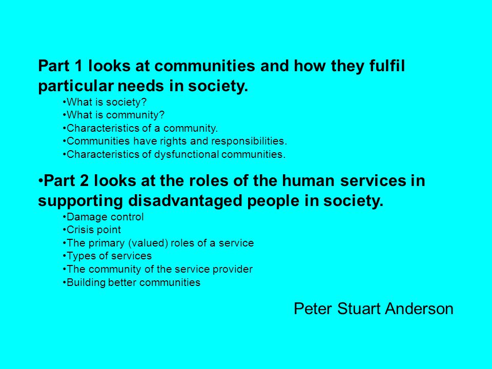 Part 1 looks at communities and how they fulfil particular needs in society. What is society? What is community? Characteristics of a community. Commu