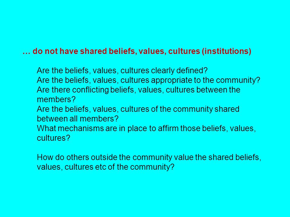… do not have shared beliefs, values, cultures (institutions) Are the beliefs, values, cultures clearly defined? Are the beliefs, values, cultures app