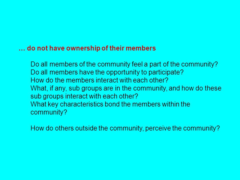 … do not have ownership of their members Do all members of the community feel a part of the community? Do all members have the opportunity to particip