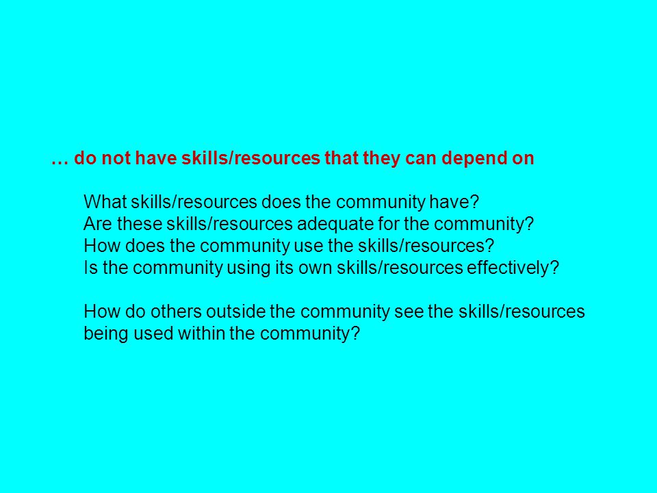 … do not have skills/resources that they can depend on What skills/resources does the community have? Are these skills/resources adequate for the comm