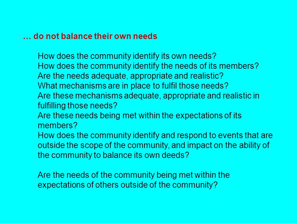 … do not balance their own needs How does the community identify its own needs? How does the community identify the needs of its members? Are the need