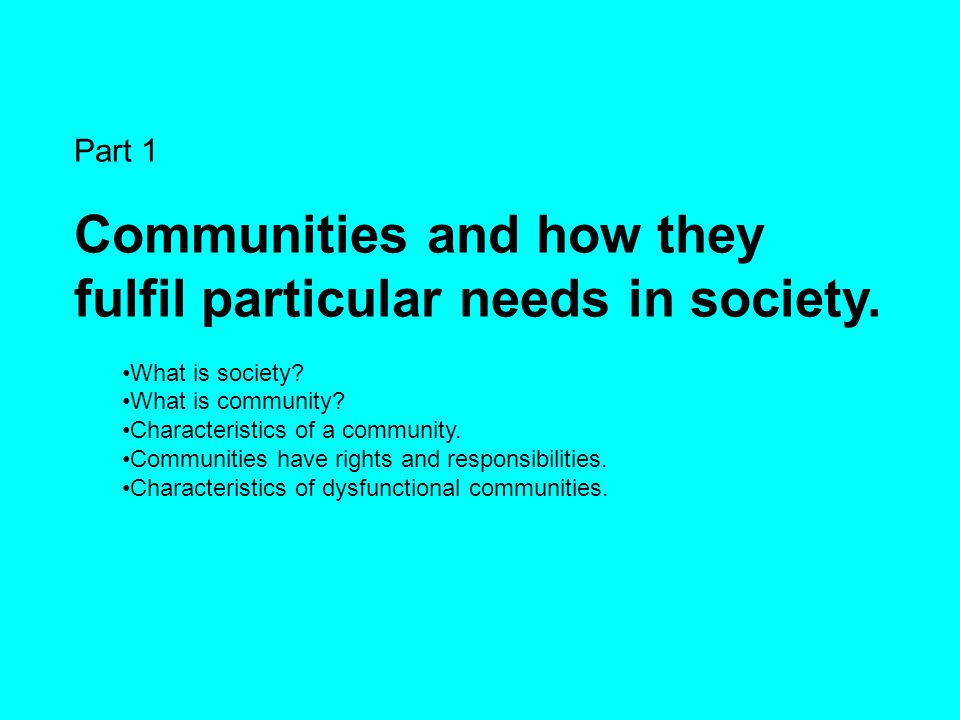 Part 1 Communities and how they fulfil particular needs in society. What is society? What is community? Characteristics of a community. Communities ha