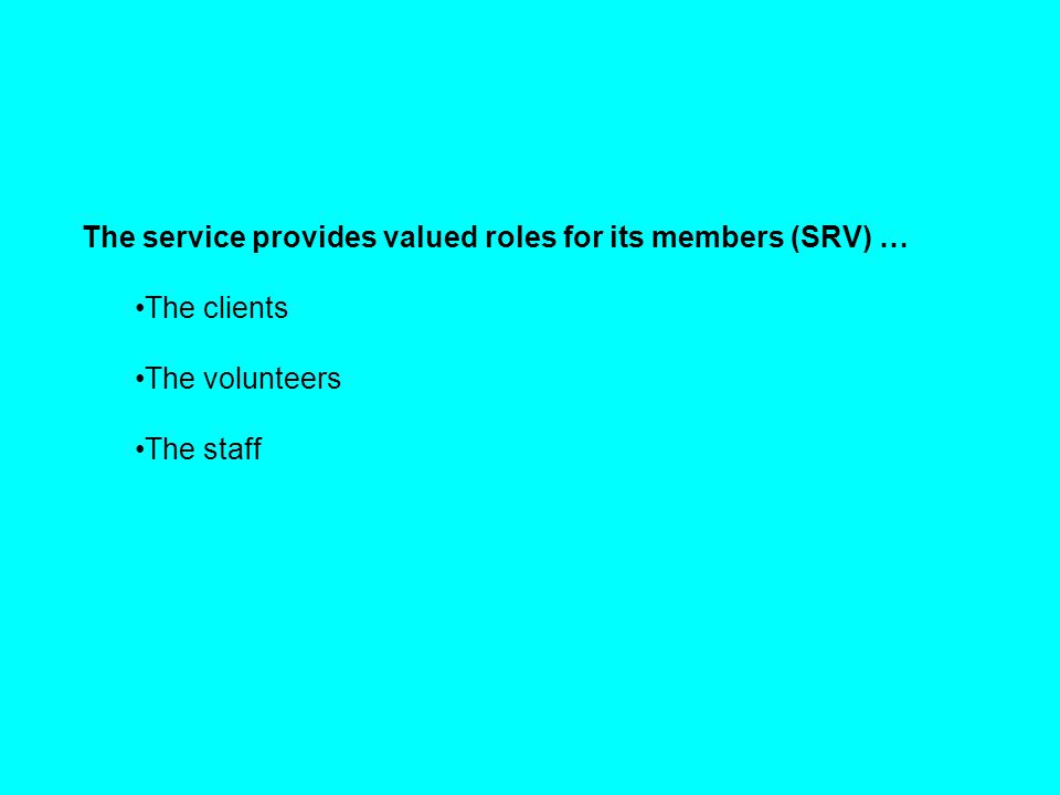 The service provides valued roles for its members (SRV) … The clients The volunteers The staff