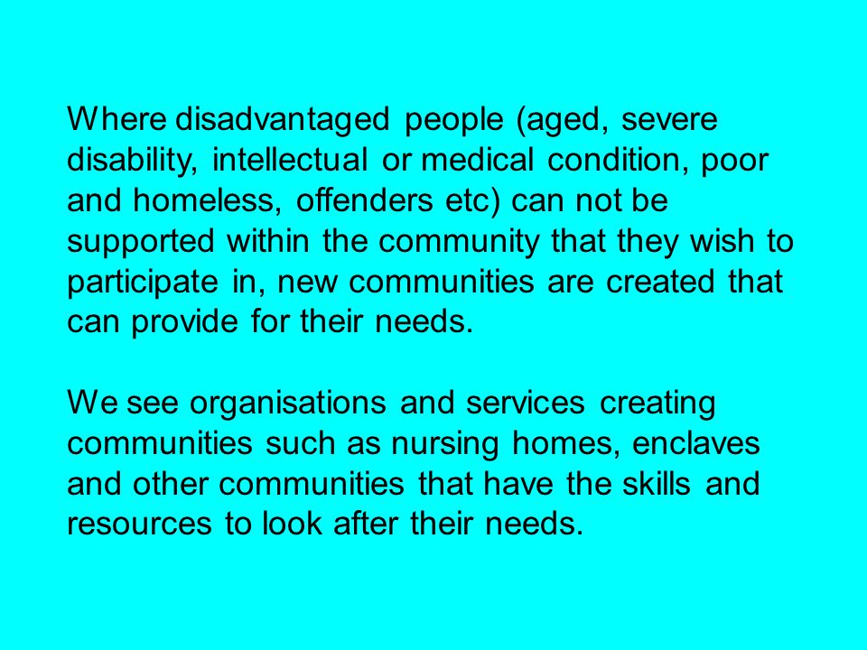 Where disadvantaged people (aged, severe disability, intellectual or medical condition, poor and homeless, offenders etc) can not be supported within