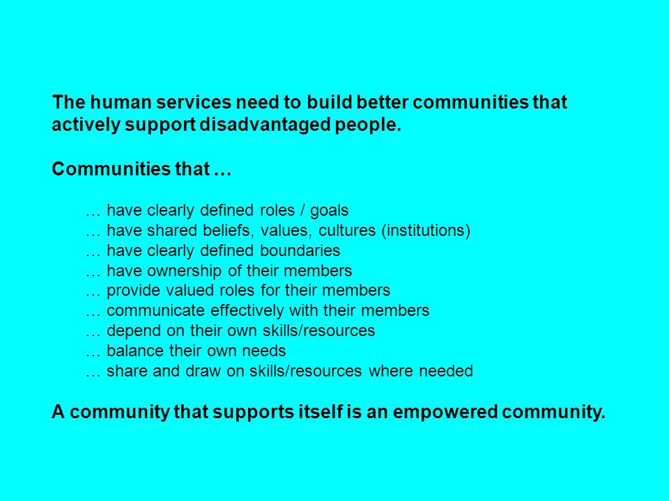 The human services need to build better communities that actively support disadvantaged people. Communities that … … have clearly defined roles / goal