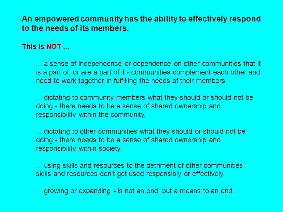 An empowered community has the ability to effectively respond to the needs of its members. This is NOT...... a sense of independence or dependence on