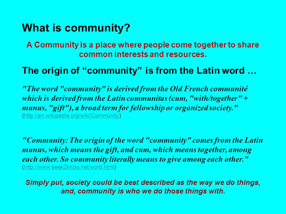 "What is community? A Community is a place where people come together to share common interests and resources. The origin of ""community"" is from the La"